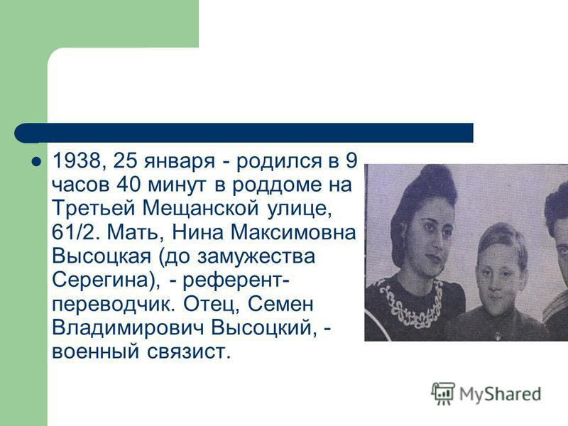 1938, 25 января - родился в 9 часов 40 минут в роддоме на Третьей Мещанской улице, 61/2. Мать, Нина Максимовна Высоцкая (до замужества Серегина), - референт- переводчик. Отец, Семен Владимирович Высоцкий, - военный связист.
