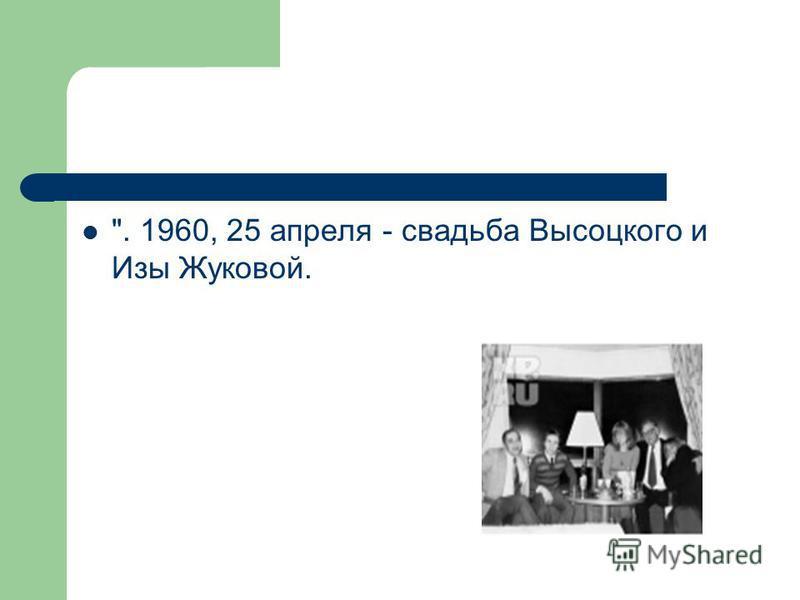 . 1960, 25 апреля - свадьба Высоцкого и Изы Жуковой.