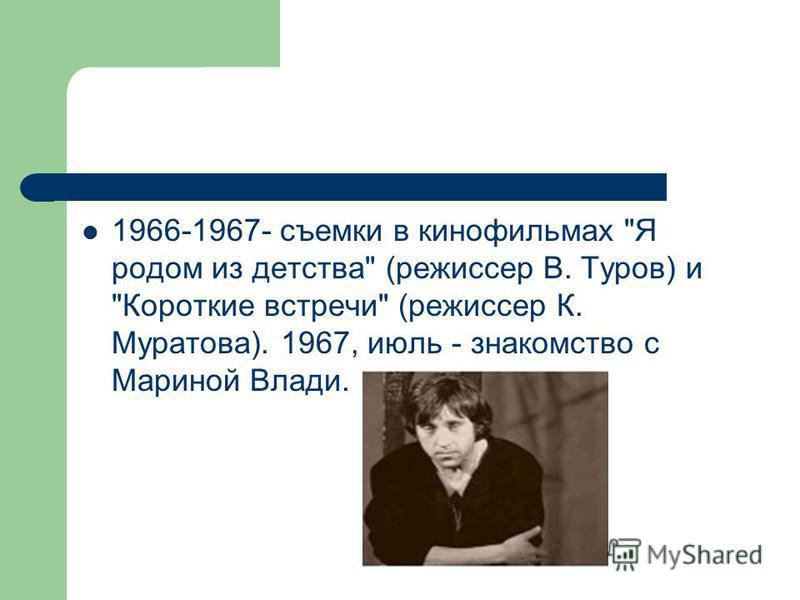 1966-1967- съемки в кинофильмах Я родом из детства (режиссер В. Туров) и Короткие встречи (режиссер К. Муратова). 1967, июль - знакомство с Мариной Влади.