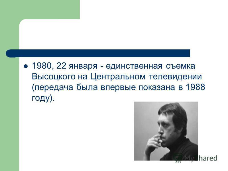 1980, 22 января - единственная съемка Высоцкого на Центральном телевидении (передача была впервые показана в 1988 году).