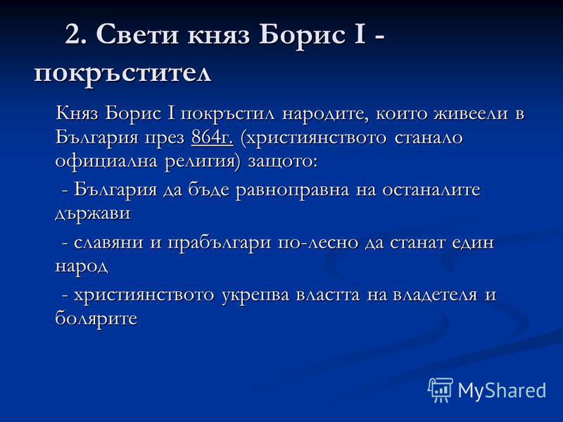 2. Свети княз Борис І - покръстител 2. Свети княз Борис І - покръстител Княз Борис І покръстил народите, които живеели в България през 864г. (християнството станало официална религия) защото: Княз Борис І покръстил народите, които живеели в България