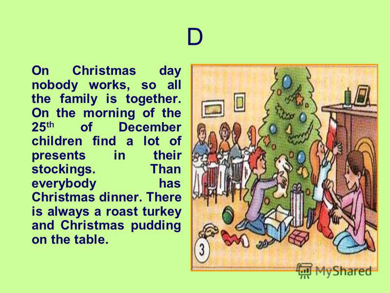 D On Christmas day nobody works, so all the family is together. On the morning of the 25 th of December children find a lot of presents in their stockings. Than everybody has Christmas dinner. There is always a roast turkey and Christmas pudding on t