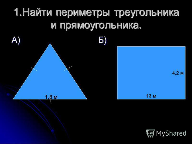 1. Найти периметры треугольника и прямоугольника. А) Б) 1,8 м 4,2 м 13 м