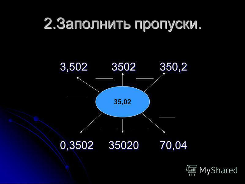 2. Заполнить пропуски. 3,502 3502 350,2 3,502 3502 350,2 0,3502 35020 70,04 0,3502 35020 70,04 35,02