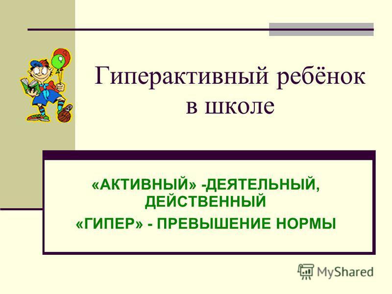 Гиперактивный ребёнок в школе «АКТИВНЫЙ» -ДЕЯТЕЛЬНЫЙ, ДЕЙСТВЕННЫЙ «ГИПЕР» - ПРЕВЫШЕНИЕ НОРМЫ
