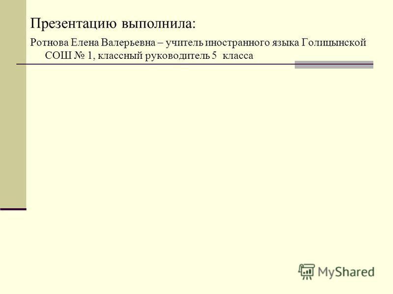 Презентацию выполнила: Ротнова Елена Валерьевна – учитель иностранного языка Голицынской СОШ 1, классный руководитель 5 класса