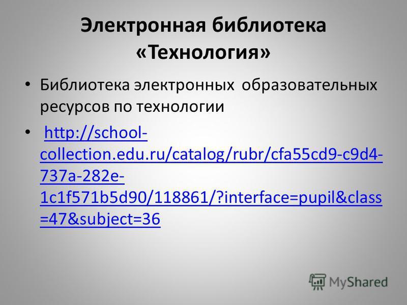 Электронная библиотека «Технология» Библиотека электронных образовательных ресурсов по технологии http://school- collection.edu.ru/catalog/rubr/cfa55cd9-c9d4- 737a-282e- 1c1f571b5d90/118861/?interface=pupil&class =47&subject=36http://school- collecti