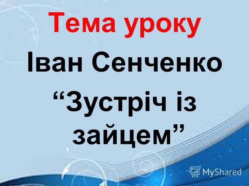 Тема уроку Іван Сенченко Зустріч із зайцем