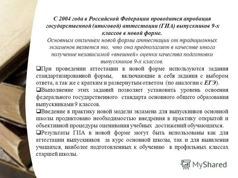 С 2004 года в Российской Федерации проводится апробация государственной (итоговой) аттестации (ГИА) выпускников 9-х классов в новой форме. Основным отличием новой формы аттестации от традиционных экзаменов является то, что она предполагает в качеств