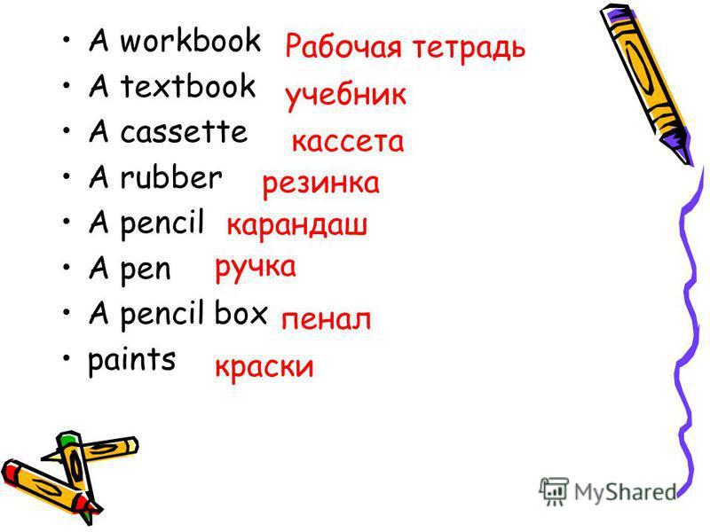 A workbook A textbook A cassette A rubber A pencil A pen A pencil box paints Рабочая тетрадь учебник кассета резинка карандаш ручка пенал краски