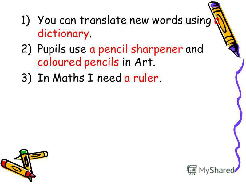 1)You can translate new words using a dictionary. 2)Pupils use a pencil sharpener and coloured pencils in Art. 3)In Maths I need a ruler.