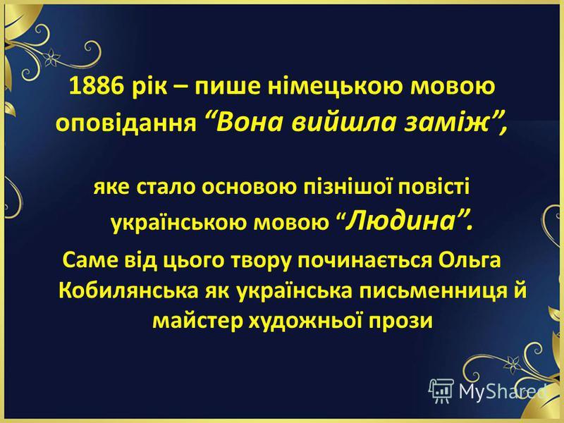 1886 рік – пише німецькою мовою оповідання Вона вийшла заміж, яке стало основою пізнішої повісті українською мовою Людина. Саме від цього твору починається Ольга Кобилянська як українська письменниця й майстер художньої прози