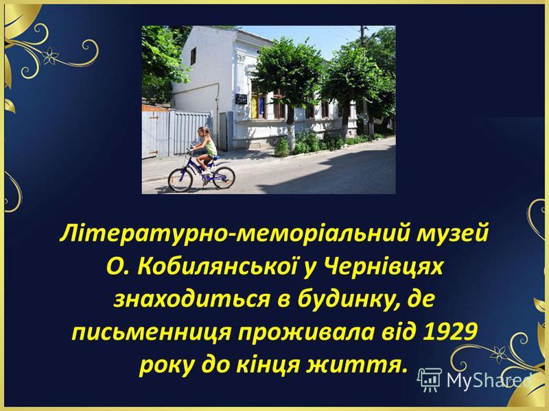 Літературно-меморіальний музей О. Кобилянської у Чернівцях знаходиться в будинку, де письменниця проживала від 1929 року до кінця життя.