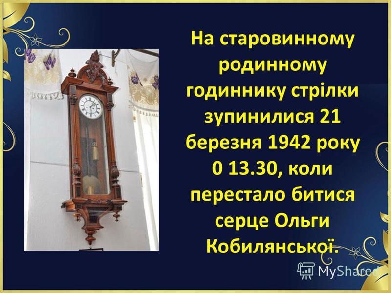 На старовинному родинному годиннику стрілки зупинилися 21 березня 1942 року 0 13.30, коли перестало битися серце Ольги Кобилянської.