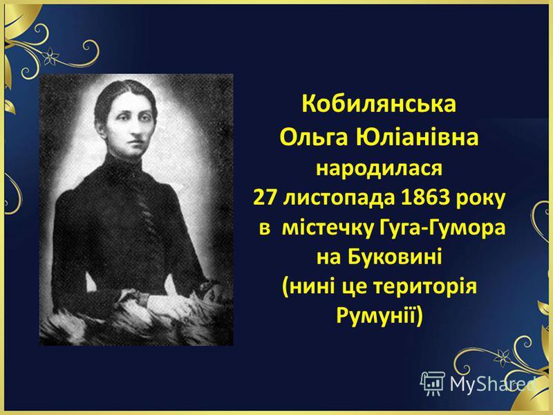 Кобилянська Ольга Юліанівна народилася 27 листопада 1863 року в містечку Гуга-Гумора на Буковині (нині це територія Румунії)