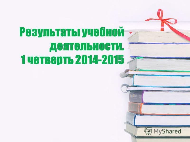 Результаты учебной деятельности. 1 четверть 2014-2015