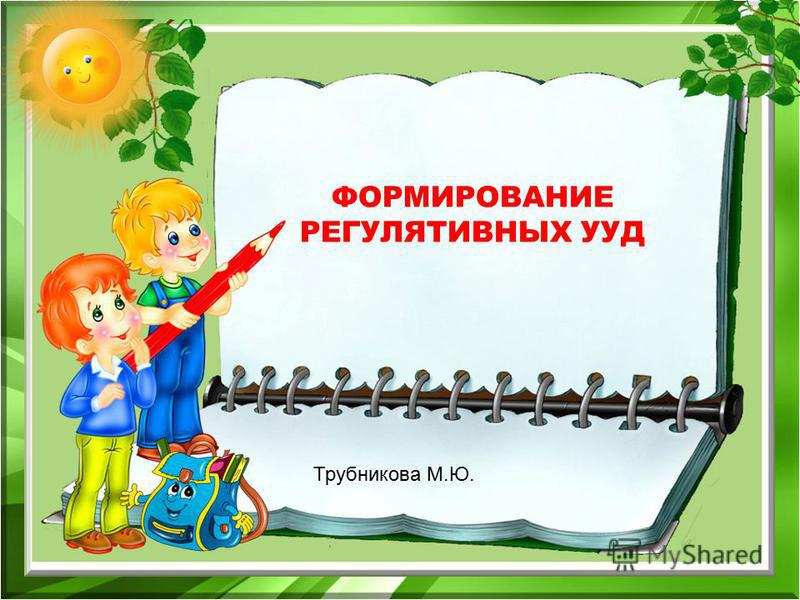ФОРМИРОВАНИЕ РЕГУЛЯТИВНЫХ УУД Трубникова М.Ю.