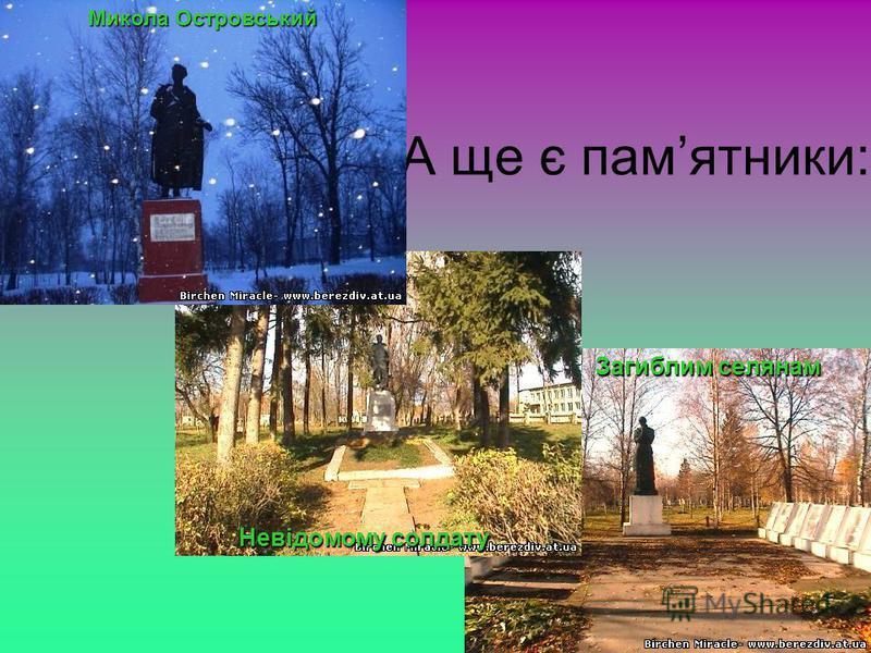 А ще є памятники: Микола Островський Невідомому солдату Загиблим селянам