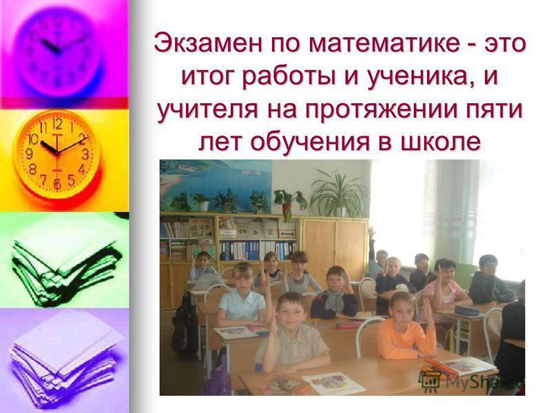 Экзамен по математике - это итог работы и ученика, и учителя на протяжении пяти лет обучения в школе
