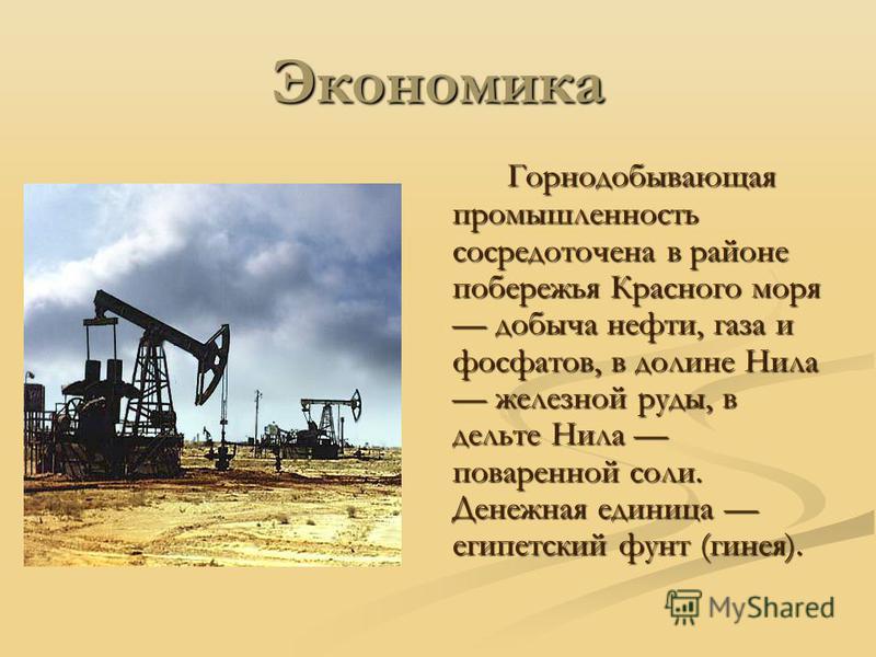 Экономика Горнодобывающая промышленность сосредоточена в районе побережья Красного моря добыча нефти, газа и фосфатов, в долине Нила железной руды, в дельте Нила поваренной соли. Денежная единица египетский фунт (гинея).
