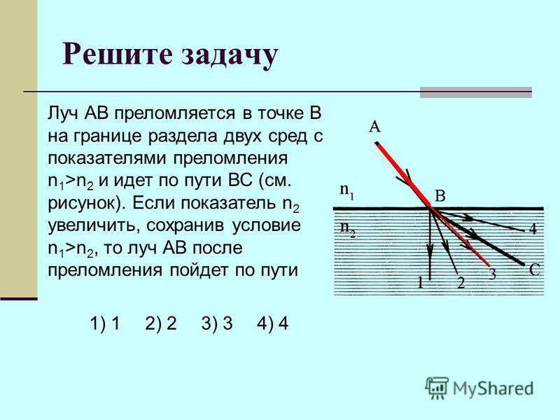 Решите задачу Луч АВ преломляется в точке В на границе раздела двух сред с показателями преломления n 1 >n 2 и идет по пути ВС (см. рисунок). Если показатель n 2 увеличить, сохранив условие n 1 >n 2, то луч АВ после преломления пойдет по пути 1) 12)