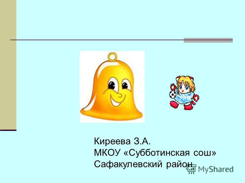 Киреева З.А. МКОУ «Субботинская сош» Сафакулевский район