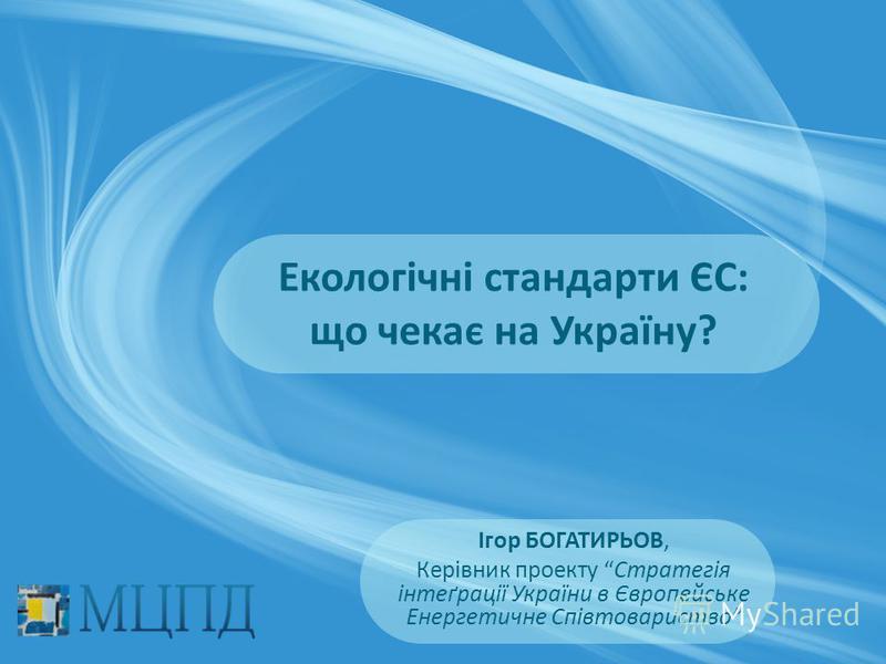 Ігор БОГАТИРЬОВ, Керівник проекту Стратегія інтеґрації України в Європейське Енергетичне Співтовариство Екологічні стандарти ЄС: що чекає на Україну?