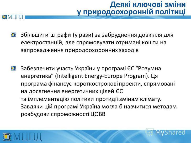 Деякі ключові зміни у природоохоронній політиці Збільшити штрафи (у рази) за забруднення довкілля для електростанцій, але спрямовувати отримані кошти на запровадження природоохоронних заходів Забезпечити участь України у програмі ЄС Розумна енергетик