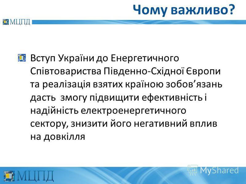Чому важливо? Вступ України до Енергетичного Співтовариства Південно-Східної Європи та реалізація взятих країною зобовязань дасть змогу підвищити ефективність і надійність електроенергетичного сектору, знизити його негативний вплив на довкілля