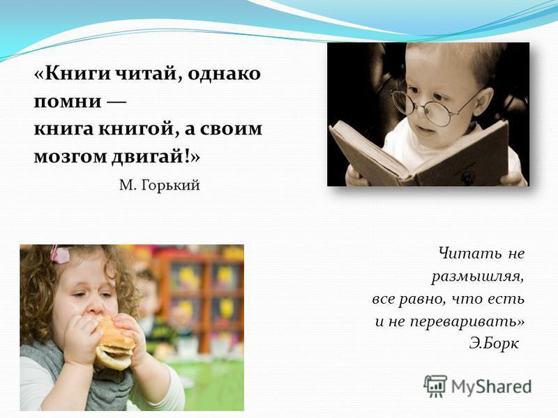 «Книги читай, однако помни книга книгой, а своим мозгом двигай!» М. Горький Читать не размышляя, все равно, что есть и не переваривать» Э.Борк