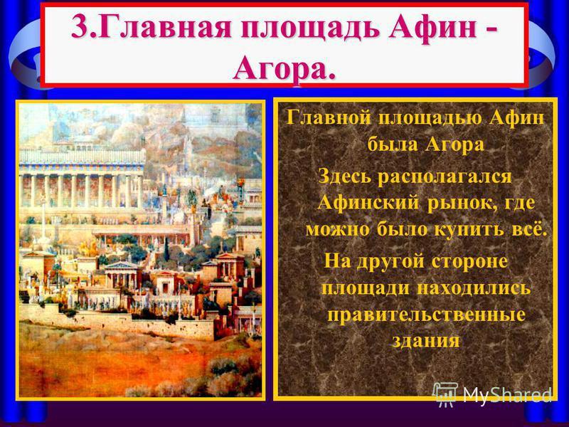 3. Главная площадь Афин - Агора. Главной площадью Афин была Агора Здесь располагался Афинский рынок, где можно было купить всё. На другой стороне площади находились правительственные здания