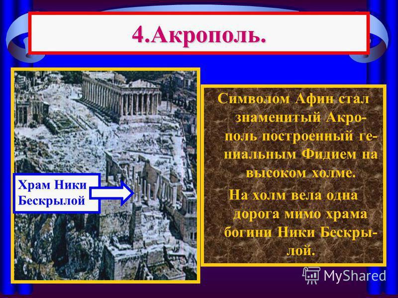 4.Акрополь. Символом Афин стал знаменитый Акро- поль построенный гениальным Фидием на высоком холме. На холм вела одна дорога мимо храма богини Ники Бескры- лой. Храм Ники Бескрылой