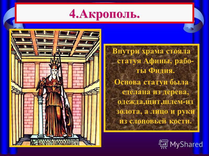 4.Акрополь. Внутри храма стояла статуя Афины, работы Фидия. Основа статуи была сделана из дерева, одежда,щит,шлем-из золота, а лицо и руки из слоновьей кости.