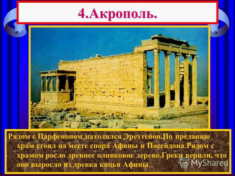 4.Акрополь. Рядом с Парфеноном находился Эрехтейон.По преданию храм стоял на месте спора Афины и Посейдона.Рядом с храмом росло древнее оливковое дерево.Греки верили, что оно выросло из древка копья Афины.
