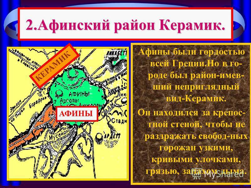 2. Афинский район Керамик. Афины были гордостью всей Греции.Но в го- роде был район-имевший неприглядный вид-Керамик. Он находился за крепостной стеной, чтобы не раздражать свобод-ных горожан узкими, кривыми улочками, грязью, запахом дыма. АФИНЫ КЕРА