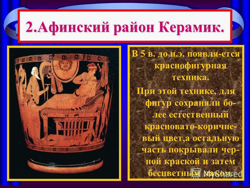 2. Афинский район Керамик. В 5 в. до н.э. появля-ется краснофигурная техника. При этой технике, для фигур сохраняли более естественный красновато-коричневый цвет,а остальную часть покрывали черной краской и затем бесцветным лаком.
