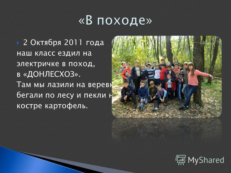 2 Октября 2011 года наш класс ездил на электричке в поход, в «ДОНЛЕСХОЗ». Там мы лазили на веревках, бегали по лесу и пекли на костре картофель.