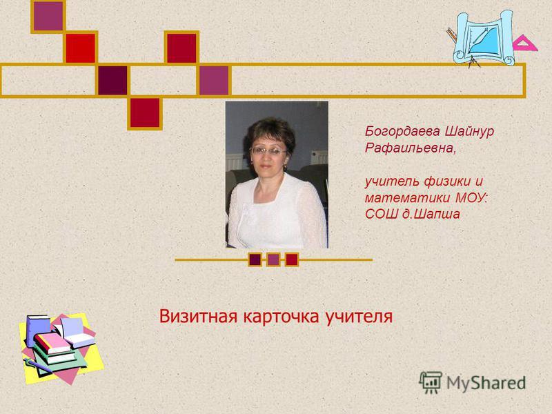 Визитная карточка учителя Богордаева Шайнур Рафаильевна, учитель физики и математики МОУ: СОШ д.Шапша