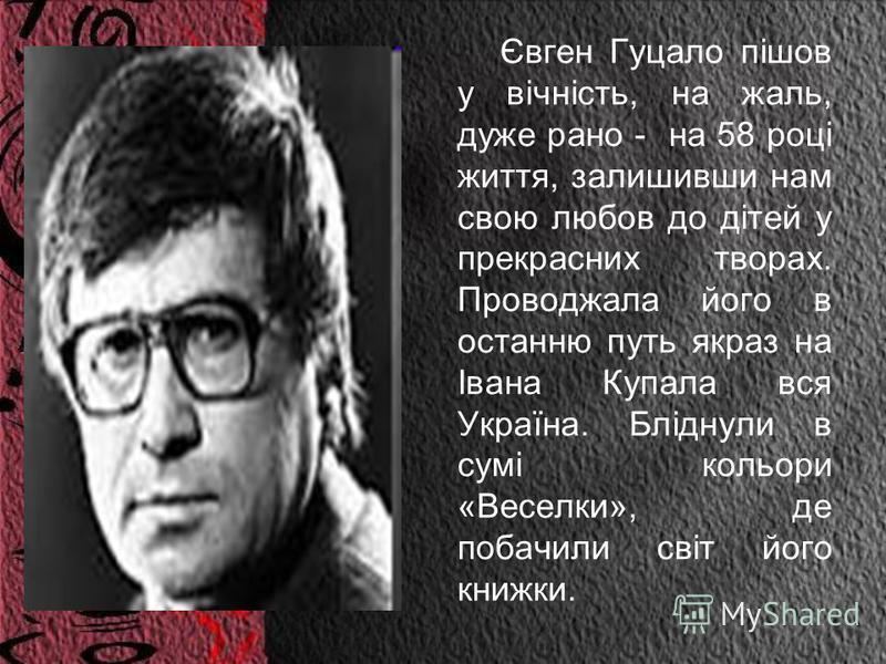 Євген Гуцало пішов у вічність, на жаль, дуже рано - на 58 році життя, залишивши нам свою любов до дітей у прекрасних творах. Проводжала його в останню путь якраз на Івана Купала вся Україна. Бліднули в сумі кольори «Веселки», де побачили світ його кн
