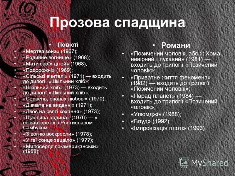 Прозова спадщина Повісті «Мертва зона» (1967); «Родинне вогнище» (1968); «Мати своїх дітей» (1968); «Подорожні» (1969); «Сільські вчителі» (1971) входить до дилогії «Шкільний хліб»; «Шкільний хліб» (1973) входить до дилогії «Шкільний хліб»; «Серпень,