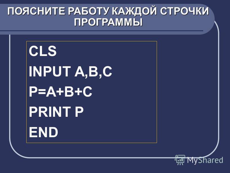 CLS INPUT A,B,C P=A+B+C PRINT P END ПОЯСНИТЕ РАБОТУ КАЖДОЙ СТРОЧКИ ПРОГРАММЫ