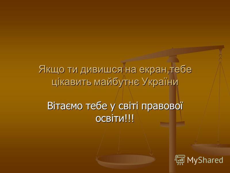 Якщо ти дивишся на екран,тебе цікавить майбутнє України Вітаємо тебе у світі правової освіти!!!