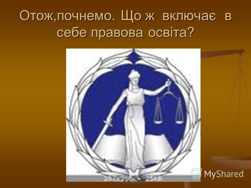 Отож,почнемо. Що ж включає в себе правова освіта?