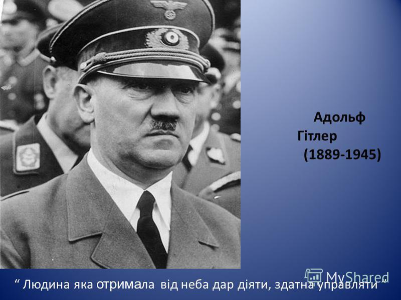 Адольф Гітлер (1889-1945) Людина яка отрима ла від неба дар діяти, здатна управляти