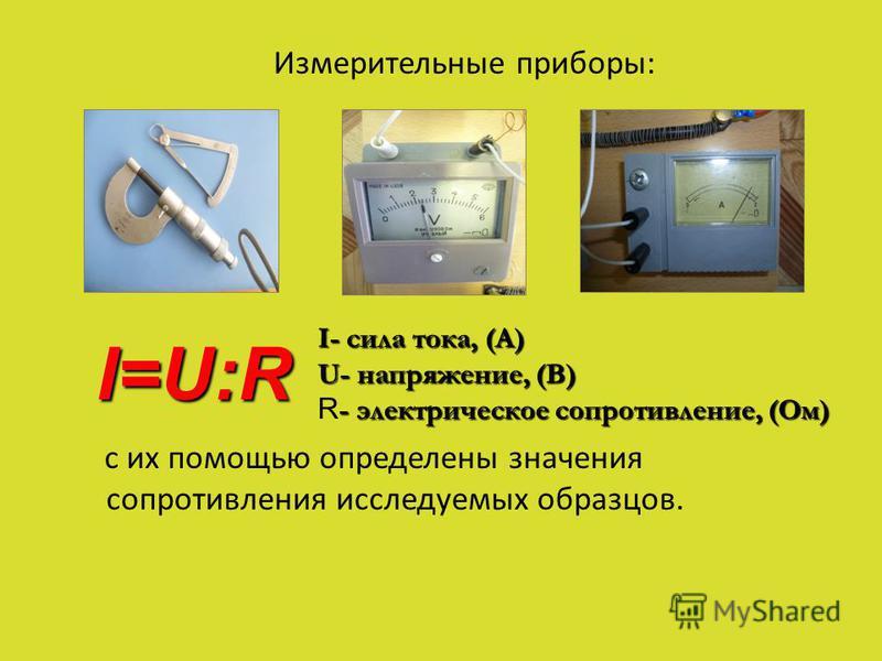 Измерительные приборы: с их помощью определены значения сопротивления исследуемых образцов. I- сила тока, (А) U- напряжение, (В) - электрическое сопротивление, (Ом) R - электрическое сопротивление, (Ом) I=U:R