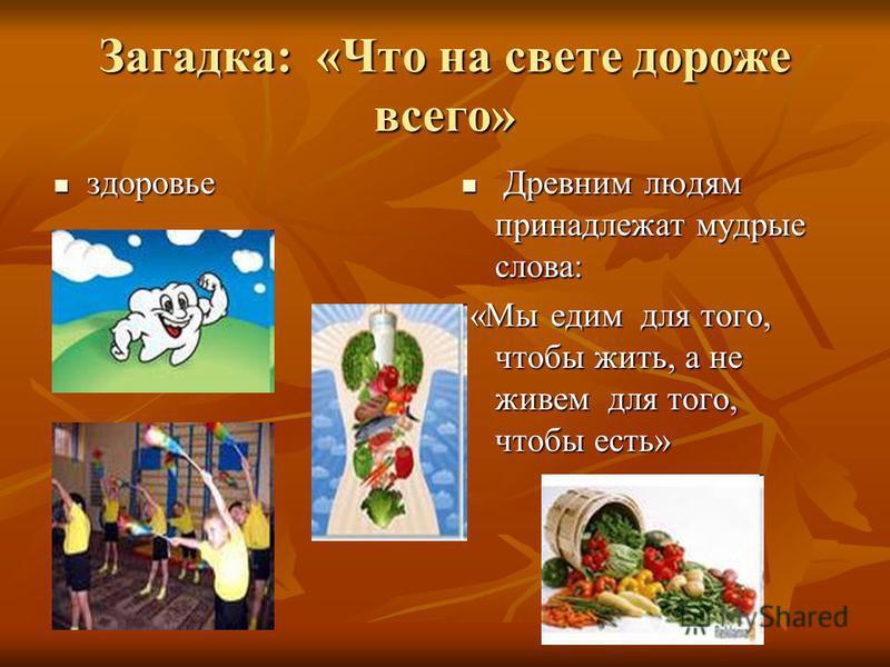 Загадка: «Что на свете дороже всего» здоровье здоровье Древним людям принадлежат мудрые слова: Древним людям принадлежат мудрые слова: «Мы едим для того, чтобы жить, а не живем для того, чтобы есть» «Мы едим для того, чтобы жить, а не живем для того,