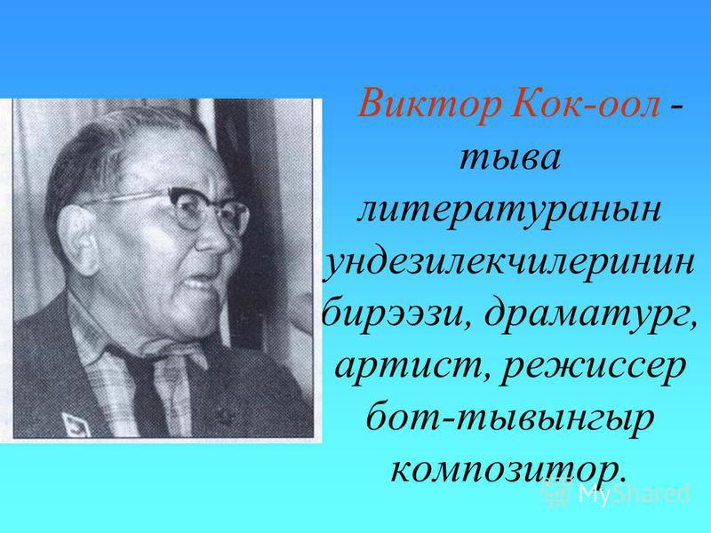 Виктор Кок-оол - тыва литературанын ундезилекчилеринин бирээзи, драматург, артист, режиссер бот-тывынгыр композитор.