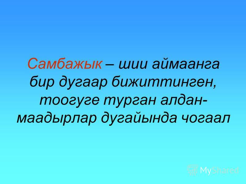 Самбажык – шии аймаанга бир дугаар бижиттинген, тоогуге турган алдан- маадырлар дугайында чогаал