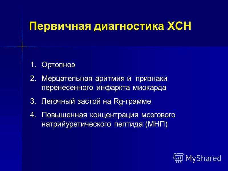 Первичная диагностика ХСН 1. Ортопноэ 2. Мерцательная аритмия и признаки перенесенного инфаркта миокарда 3. Легочный застой на Rg-грамме 4. Повышенная концентрация мозгового натрийуретического пептида (МНП)