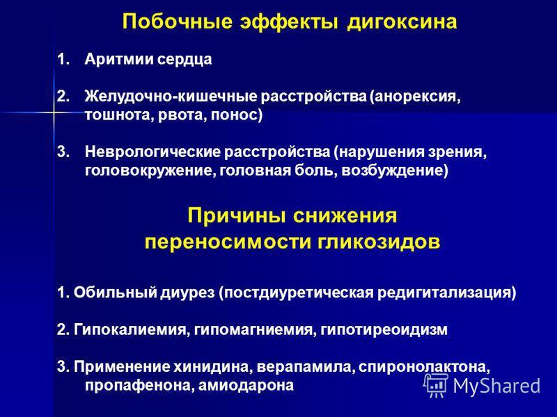 Побочные эффекты дигоксина 1. Аритмии сердца 2.Желудочно-кишечные расстройства (анорексия, тошнота, рвота, понос) 3. Неврологические расстройства (нарушения зрения, головокружение, головная боль, возбуждение) Причины снижения переносимости гликозидов